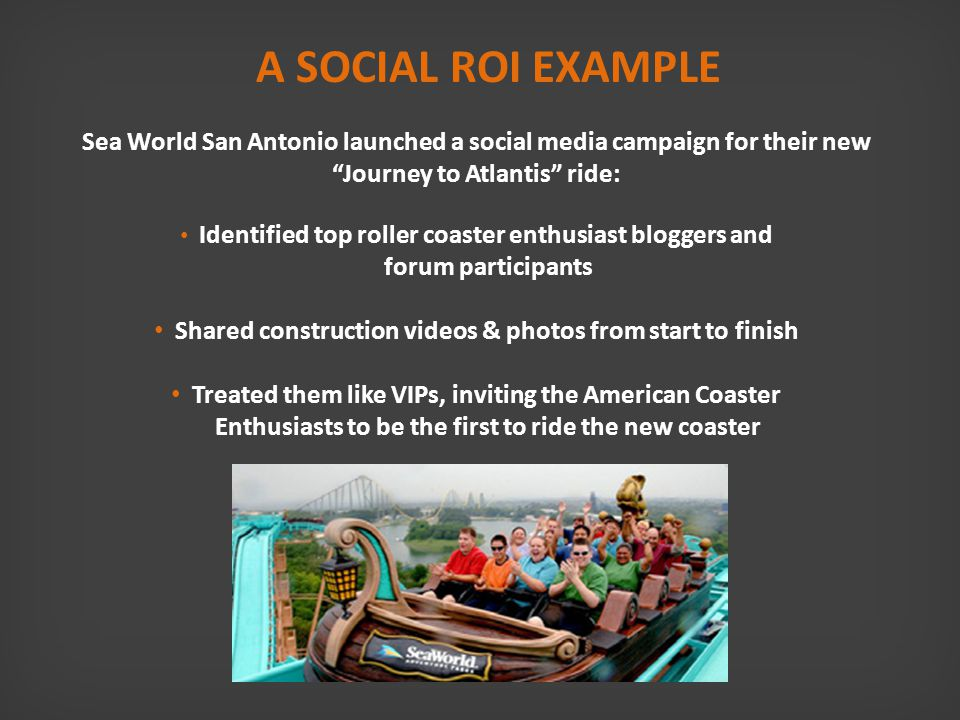A SOCIAL ROI EXAMPLE Sea World San Antonio launched a social media campaign for their new Journey to Atlantis ride: Identified top roller coaster enthusiast bloggers and forum participants Shared construction videos & photos from start to finish Treated them like VIPs, inviting the American Coaster Enthusiasts to be the first to ride the new coaster