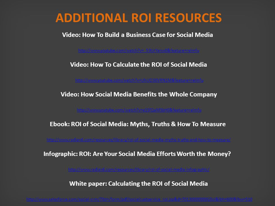 ADDITIONAL ROI RESOURCES Video: How To Build a Business Case for Social Media http://www.youtube.com/watch v=_59iJrYanw0&feature=relmfu http://www.youtube.com/watch v=_59iJrYanw0&feature=relmfu Video: How To Calculate the ROI of Social Media http://www.youtube.com/watch v=UhUO30VRN1M&feature=relmfu Video: How Social Media Benefits the Whole Company http://www.youtube.com/watch v=UhUO30VRN1M&feature=relmfu http://www.youtube.com/watch v=e1SfQaMSbH0&feature=relmfu Ebook: ROI of Social Media: Myths, Truths & How To Measure http://www.youtube.com/watch v=e1SfQaMSbH0&feature=relmfu http://www.radian6.com/resources/library/roi-of-social-media-myths-truths-and-how-to-measure/ Infographic: ROI: Are Your Social Media Efforts Worth the Money.