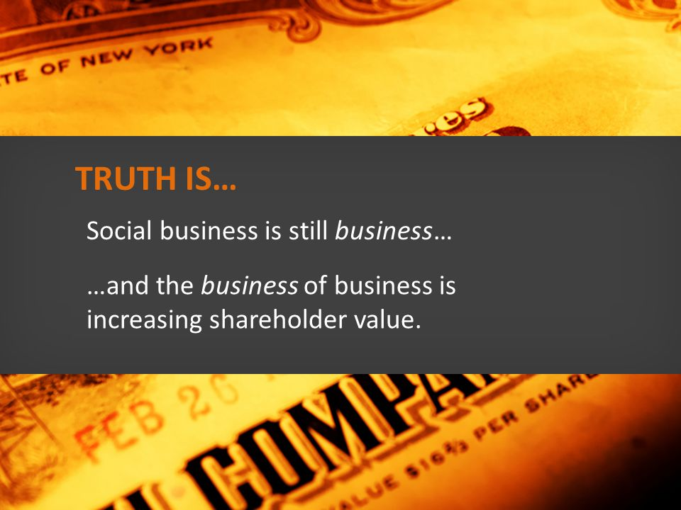 Social business is still business… …and the business of business is increasing shareholder value.