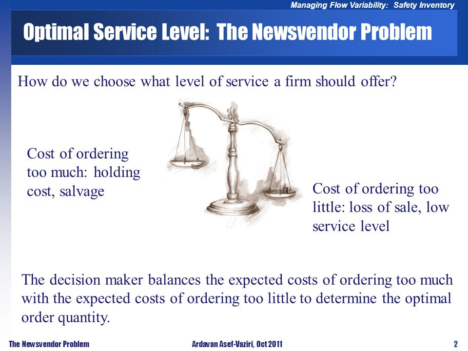 2 Managing Flow Variability: Safety Inventory The Newsvendor ProblemArdavan Asef-Vaziri, Oct 2011 Optimal Service Level: The Newsvendor Problem Cost of ordering too much: holding cost, salvage Cost of ordering too little: loss of sale, low service level The decision maker balances the expected costs of ordering too much with the expected costs of ordering too little to determine the optimal order quantity.