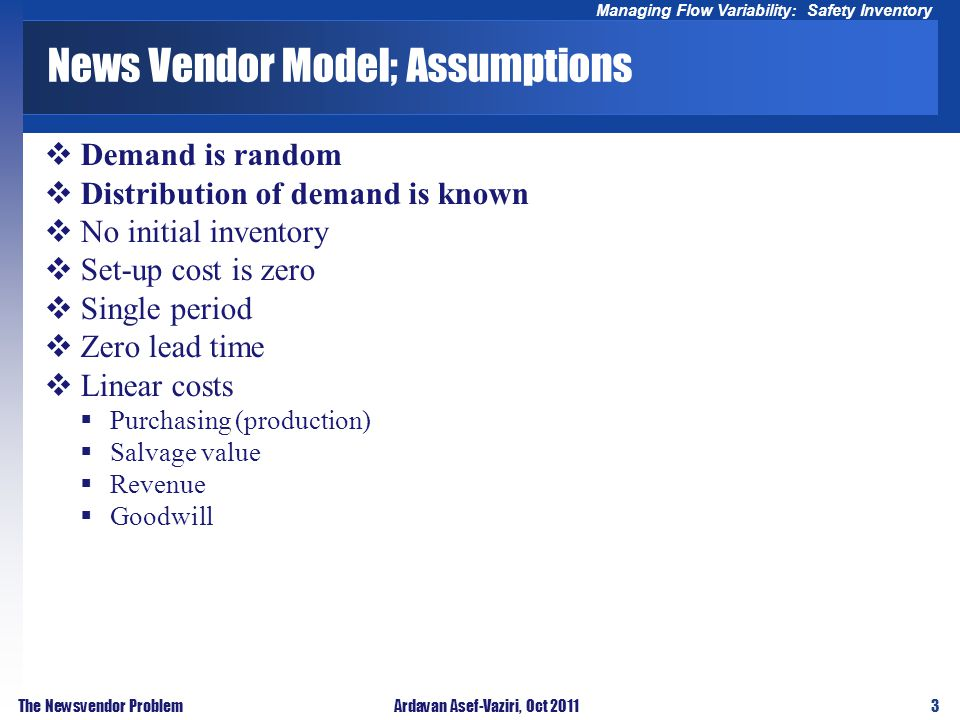 3 Managing Flow Variability: Safety Inventory The Newsvendor ProblemArdavan Asef-Vaziri, Oct 2011 News Vendor Model; Assumptions Demand is random Dist