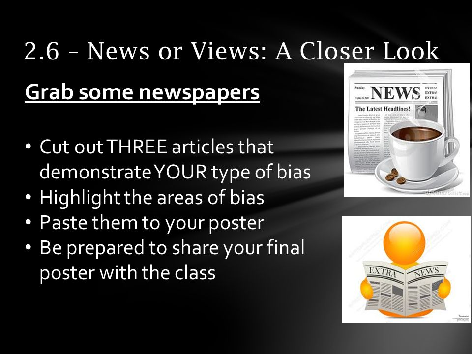 2.6 – News or Views: A Closer Look Grab some newspapers Cut out THREE articles that demonstrate YOUR type of bias Highlight the areas of bias Paste them to your poster Be prepared to share your final poster with the class