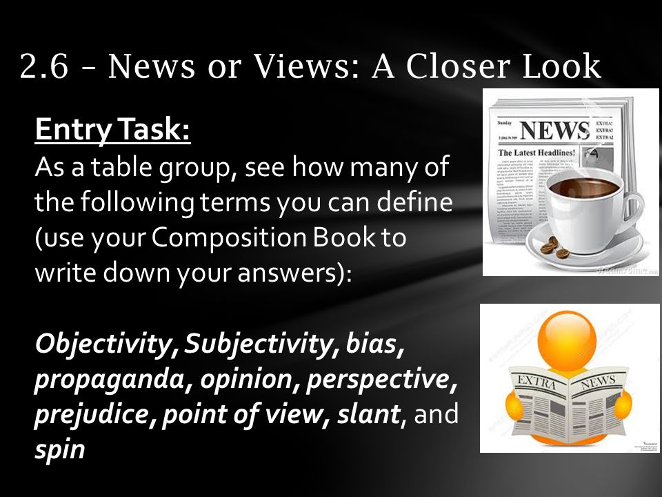 2.6 – News or Views: A Closer Look Entry Task: As a table group, see how many of the following terms you can define (use your Composition Book to write down your answers): Objectivity, Subjectivity, bias, propaganda, opinion, perspective, prejudice, point of view, slant, and spin