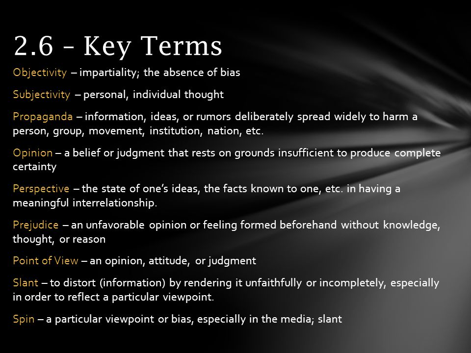 2.6 – Key Terms Objectivity – impartiality; the absence of bias Subjectivity – personal, individual thought Propaganda – information, ideas, or rumors deliberately spread widely to harm a person, group, movement, institution, nation, etc.