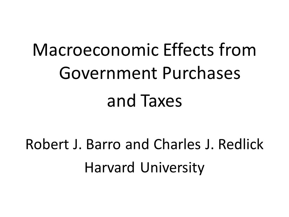 Macroeconomic Effects from Government Purchases and Taxes Robert J. Barro and Charles J. Redlick Harvard University