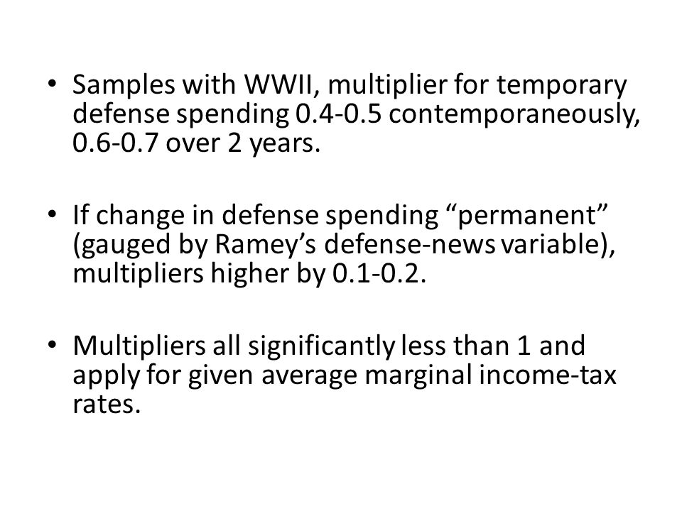 Samples with WWII, multiplier for temporary defense spending 0.4-0.5 contemporaneously, 0.6-0.7 over 2 years. If change in defense spending permanent