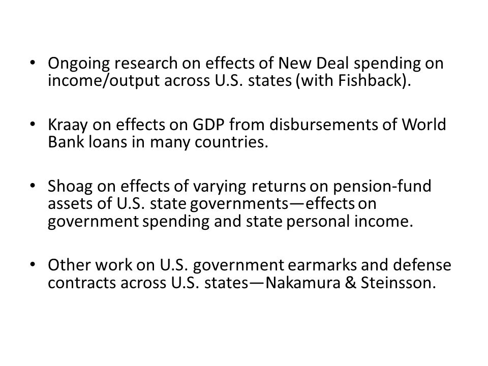 Ongoing research on effects of New Deal spending on income/output across U.S. states (with Fishback). Kraay on effects on GDP from disbursements of Wo