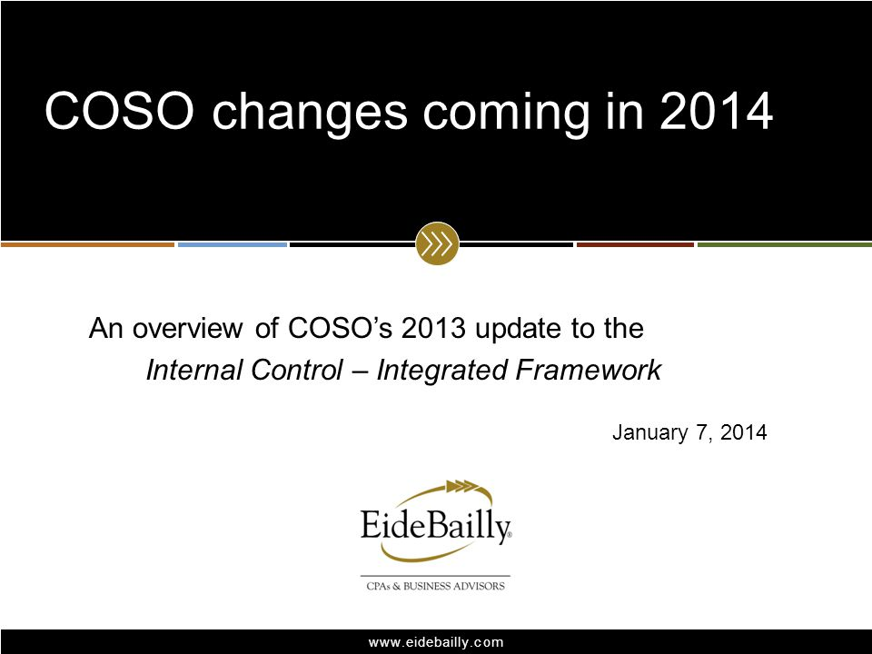 www.eidebailly.com An overview of COSOs 2013 update to the Internal Control – Integrated Framework COSO changes coming in 2014 January 7, 2014