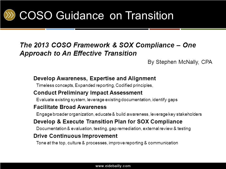 www.eidebailly.com COSO Guidanceon Transition The 2013 COSO Framework & SOX Compliance – One Approach to An Effective Transition By Stephen McNally, C
