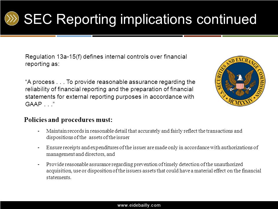 www.eidebailly.com SEC Reporting implications continued Regulation 13a-15(f) defines internal controls over financial reporting as: A process... To pr