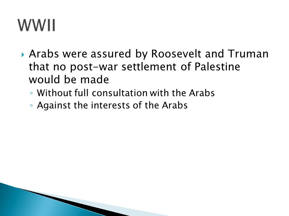 Arabs were assured by Roosevelt and Truman that no post-war settlement of Palestine would be made Without full consultation with the Arabs Against the