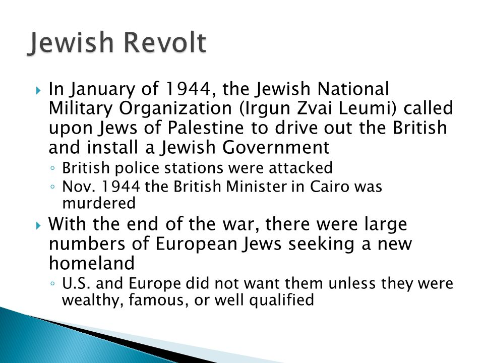 In January of 1944, the Jewish National Military Organization (Irgun Zvai Leumi) called upon Jews of Palestine to drive out the British and install a