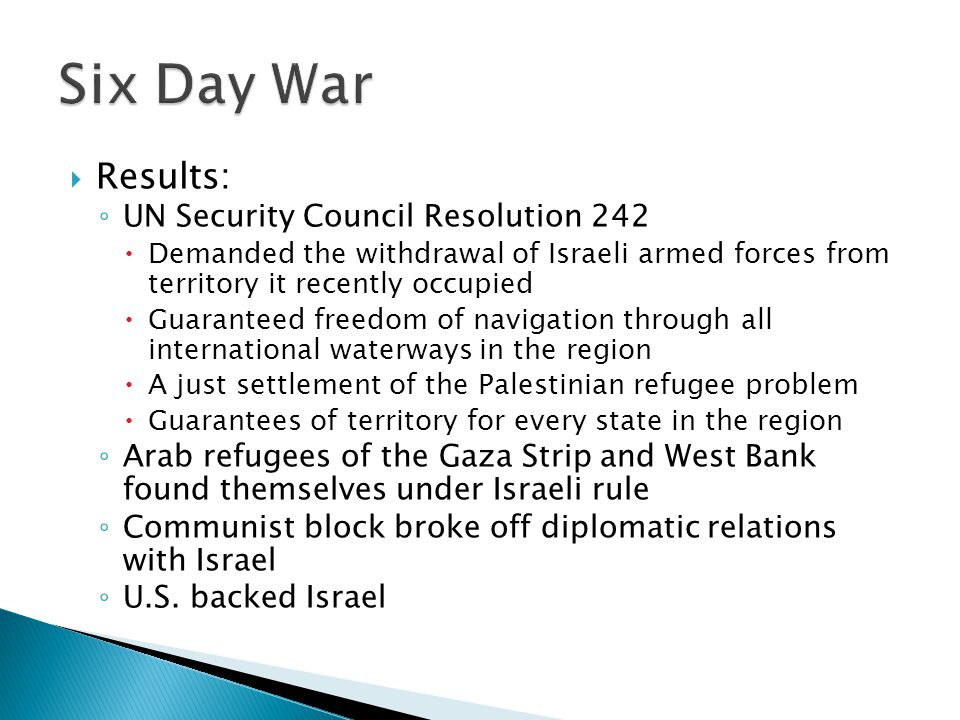 Results: UN Security Council Resolution 242 Demanded the withdrawal of Israeli armed forces from territory it recently occupied Guaranteed freedom of