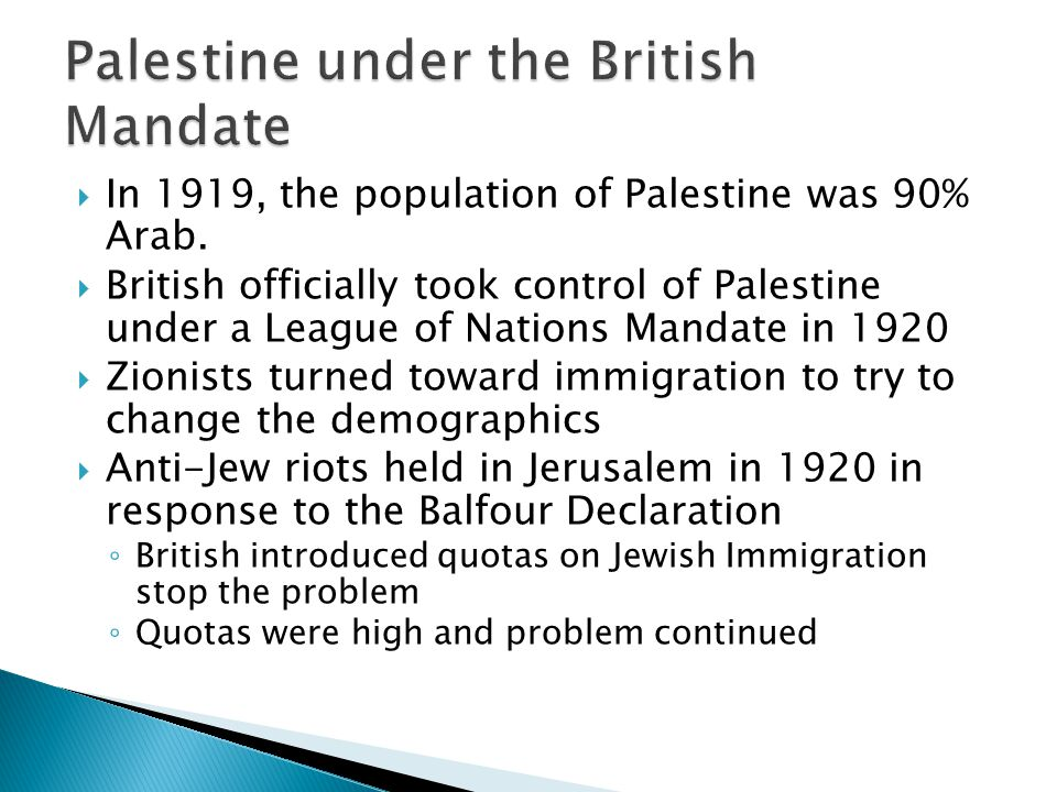In 1919, the population of Palestine was 90% Arab. British officially took control of Palestine under a League of Nations Mandate in 1920 Zionists tur