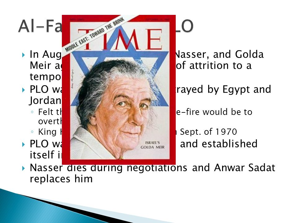 In August of 1970, Hussein, Nasser, and Golda Meir agreed to bring the war of attrition to a temporary halt PLO was shocked and felt betrayed by Egypt