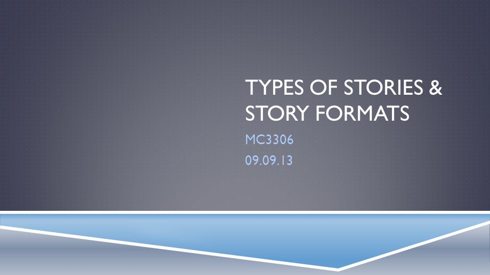 TYPES OF STORIES & STORY FORMATS MC3306 09.09.13
