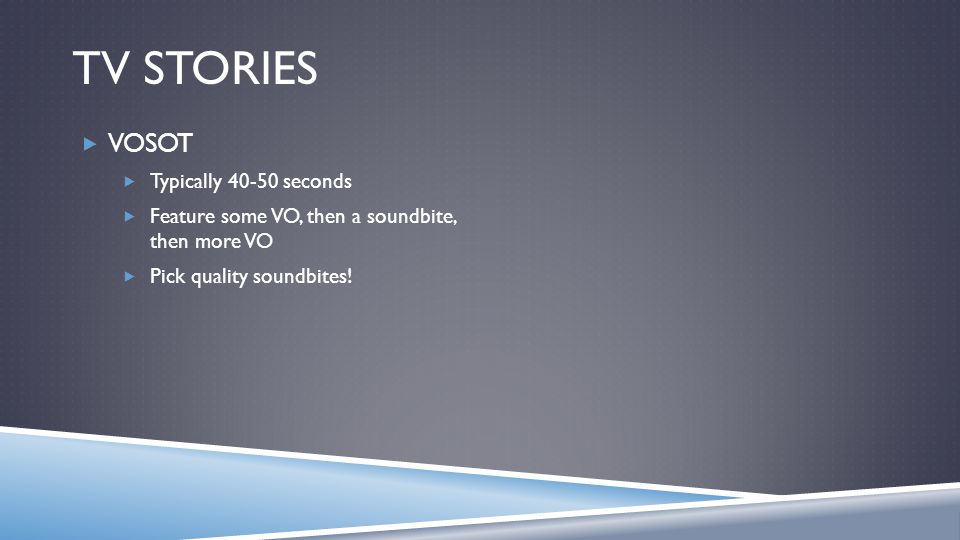 TV STORIES VOSOT Typically 40-50 seconds Feature some VO, then a soundbite, then more VO Pick quality soundbites!