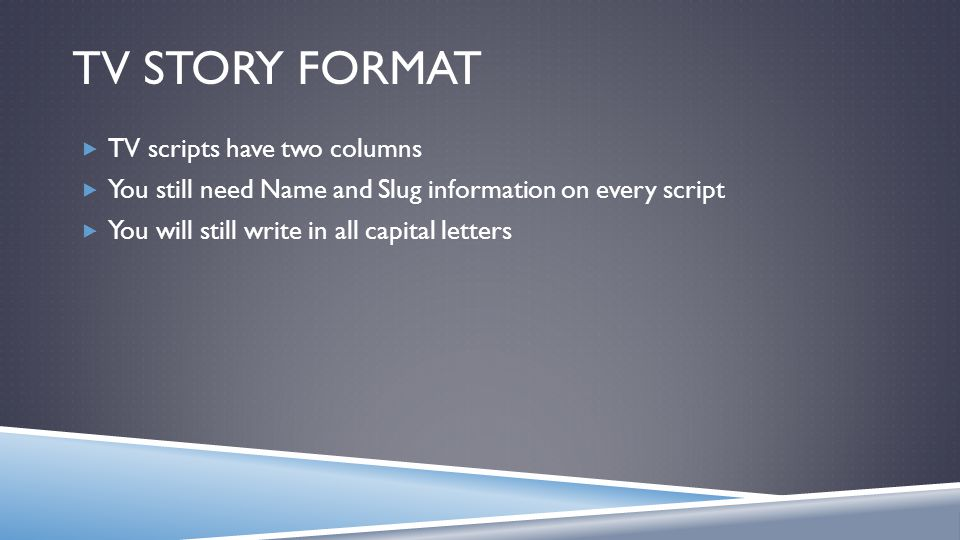 TV STORY FORMAT TV scripts have two columns You still need Name and Slug information on every script You will still write in all capital letters