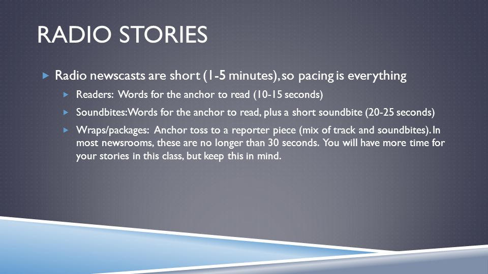 RADIO STORIES Radio newscasts are short (1-5 minutes), so pacing is everything Readers: Words for the anchor to read (10-15 seconds) Soundbites: Words for the anchor to read, plus a short soundbite (20-25 seconds) Wraps/packages: Anchor toss to a reporter piece (mix of track and soundbites).