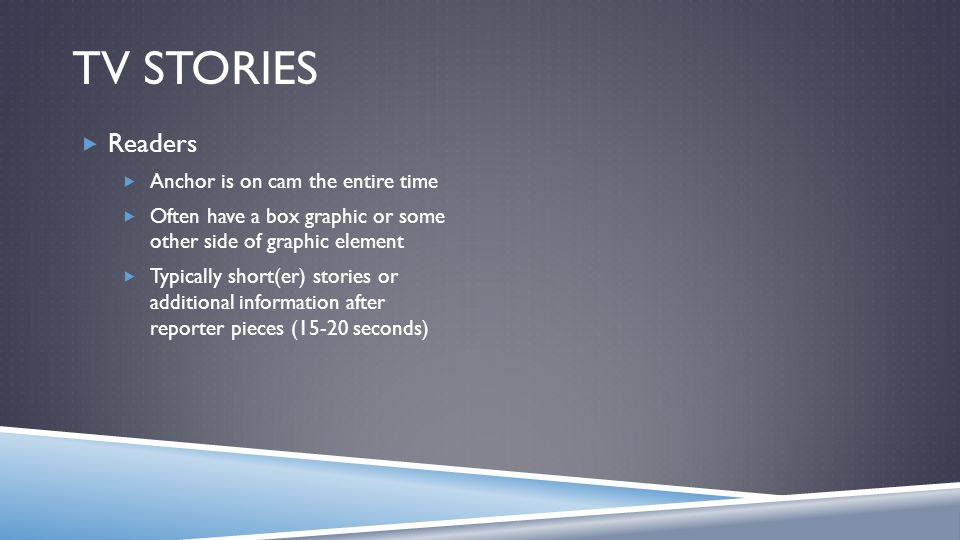 TV STORIES Readers Anchor is on cam the entire time Often have a box graphic or some other side of graphic element Typically short(er) stories or additional information after reporter pieces (15-20 seconds)