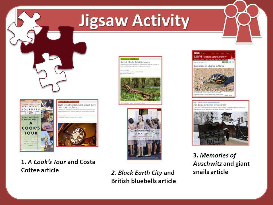 Jigsaw Activity 1. A Cooks Tour and Costa Coffee article 2. Black Earth City and British bluebells article 3. Memories of Auschwitz and giant snails a