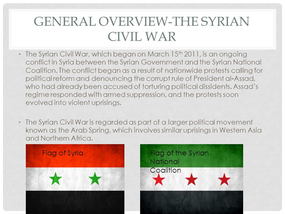 GENERAL OVERVIEW-THE SYRIAN CIVIL WAR The Syrian Civil War, which began on March 15 th 2011, is an ongoing conflict in Syria between the Syrian Government and the Syrian National Coalition.