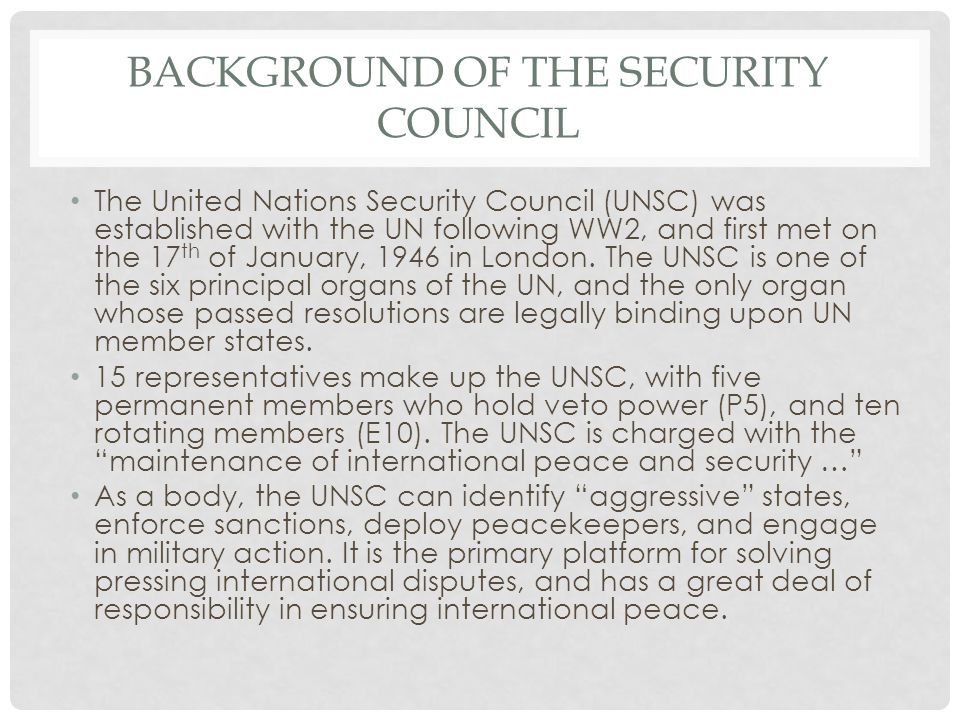 BACKGROUND OF THE SECURITY COUNCIL The United Nations Security Council (UNSC) was established with the UN following WW2, and first met on the 17 th of January, 1946 in London.