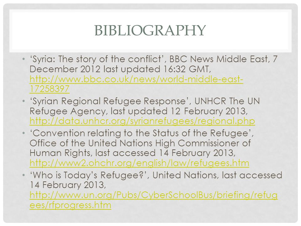 BIBLIOGRAPHY Syria: The story of the conflict, BBC News Middle East, 7 December 2012 last updated 16:32 GMT, http://www.bbc.co.uk/news/world-middle-east- 17258397 http://www.bbc.co.uk/news/world-middle-east- 17258397 Syrian Regional Refugee Response, UNHCR The UN Refugee Agency, last updated 12 February 2013, http://data.unhcr.org/syrianrefugees/regional.php http://data.unhcr.org/syrianrefugees/regional.php Convention relating to the Status of the Refugee, Office of the United Nations High Commissioner of Human Rights, last accessed 14 February 2013, http://www2.ohchr.org/english/law/refugees.htm http://www2.ohchr.org/english/law/refugees.htm Who is Todays Refugee , United Nations, last accessed 14 February 2013, http://www.un.org/Pubs/CyberSchoolBus/briefing/refug ees/rfprogress.htm http://www.un.org/Pubs/CyberSchoolBus/briefing/refug ees/rfprogress.htm