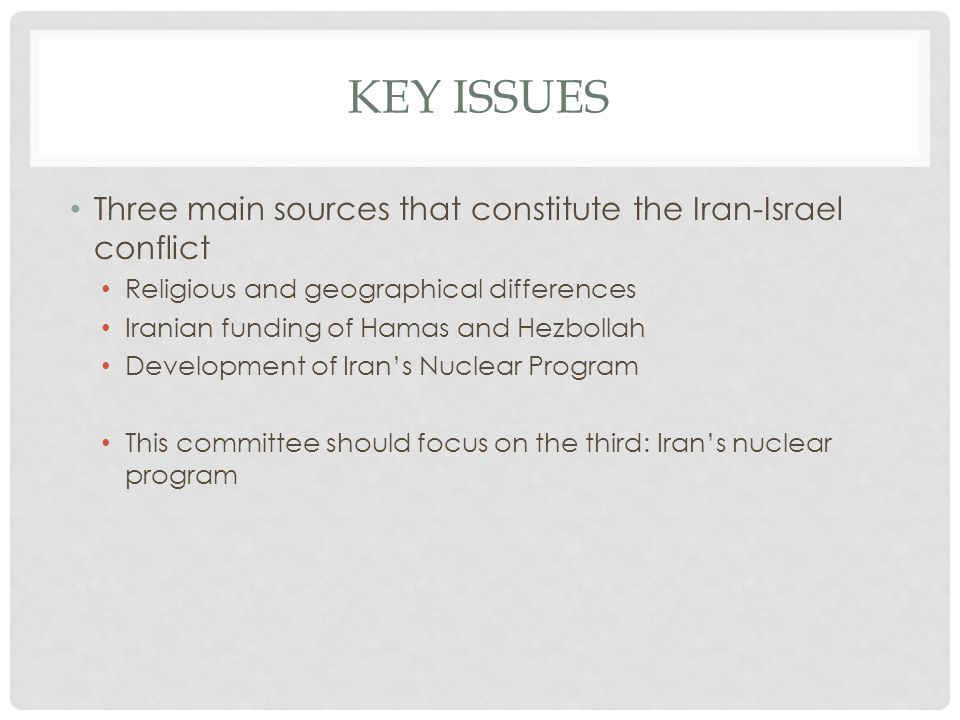 KEY ISSUES Three main sources that constitute the Iran-Israel conflict Religious and geographical differences Iranian funding of Hamas and Hezbollah Development of Irans Nuclear Program This committee should focus on the third: Irans nuclear program