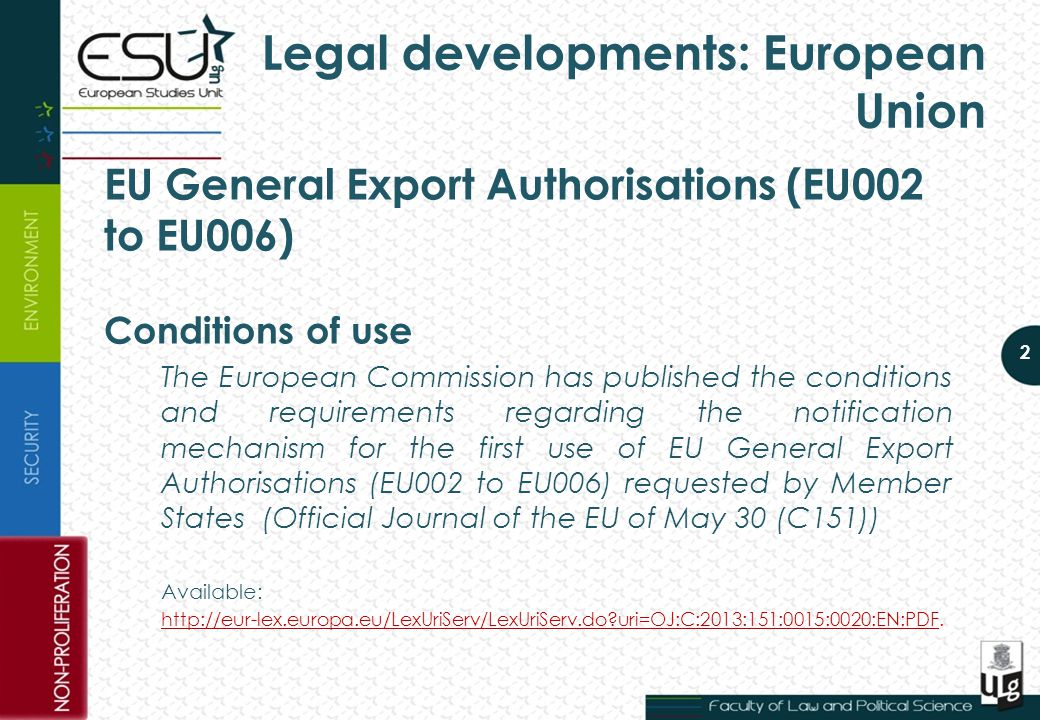 Legal developments: European Union EU General Export Authorisations (EU002 to EU006) Conditions of use The European Commission has published the conditions and requirements regarding the notification mechanism for the first use of EU General Export Authorisations (EU002 to EU006) requested by Member States (Official Journal of the EU of May 30 (C151)) Available: http://eur-lex.europa.eu/LexUriServ/LexUriServ.do?uri=OJ:C:2013:151:0015:0020:EN:PDFhttp://eur-lex.europa.eu/LexUriServ/LexUriServ.do?uri=OJ:C:2013:151:0015:0020:EN:PDF.
