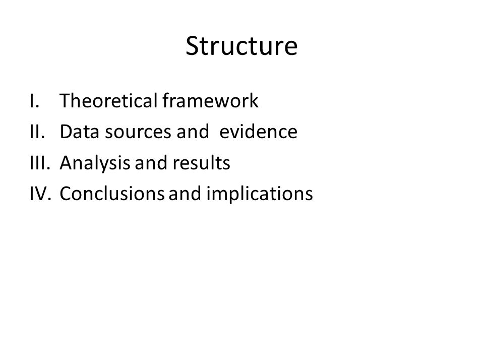 Structure I.Theoretical framework II.Data sources and evidence III.Analysis and results IV.Conclusions and implications