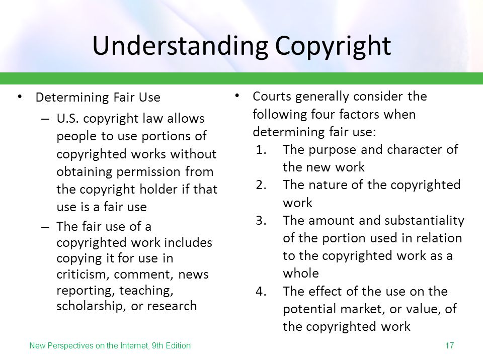 New Perspectives on the Internet, 9th Edition Understanding Copyright Determining Fair Use – U.S. copyright law allows people to use portions of copyr