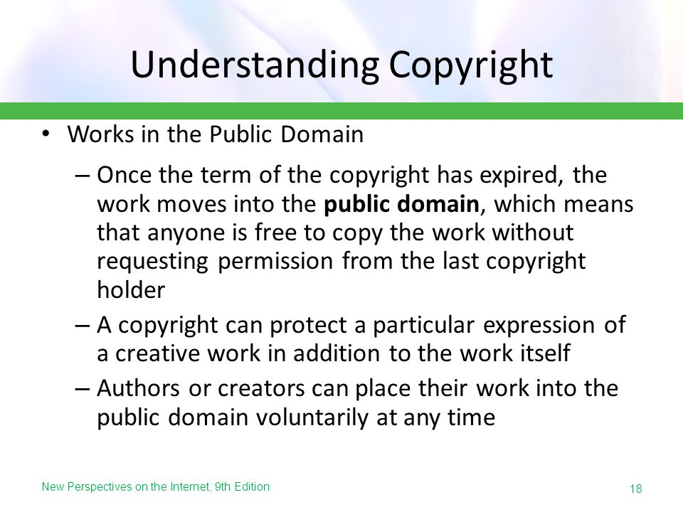 New Perspectives on the Internet, 9th Edition Understanding Copyright Works in the Public Domain – Once the term of the copyright has expired, the wor