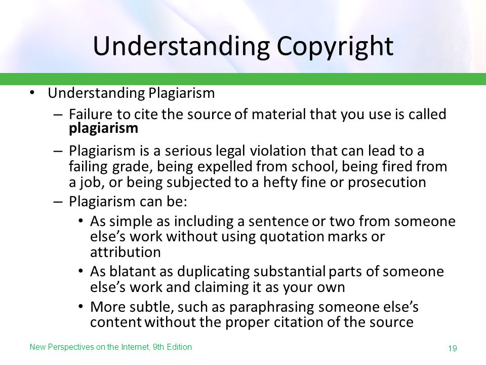 New Perspectives on the Internet, 9th Edition Understanding Copyright Understanding Plagiarism – Failure to cite the source of material that you use i