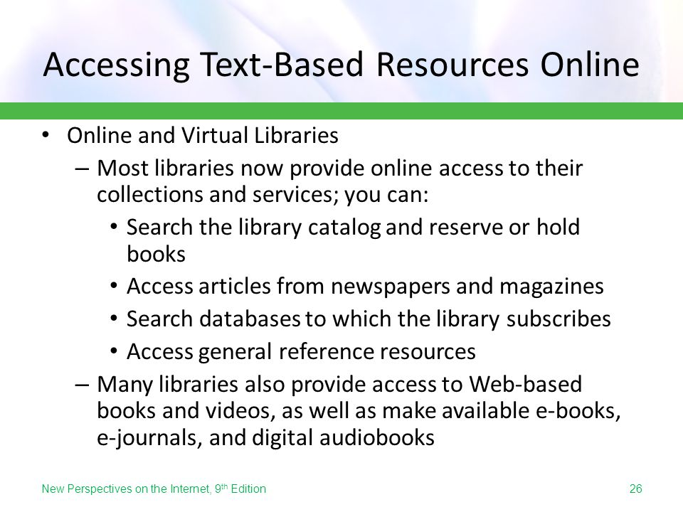Accessing Text-Based Resources Online Online and Virtual Libraries – Most libraries now provide online access to their collections and services; you c