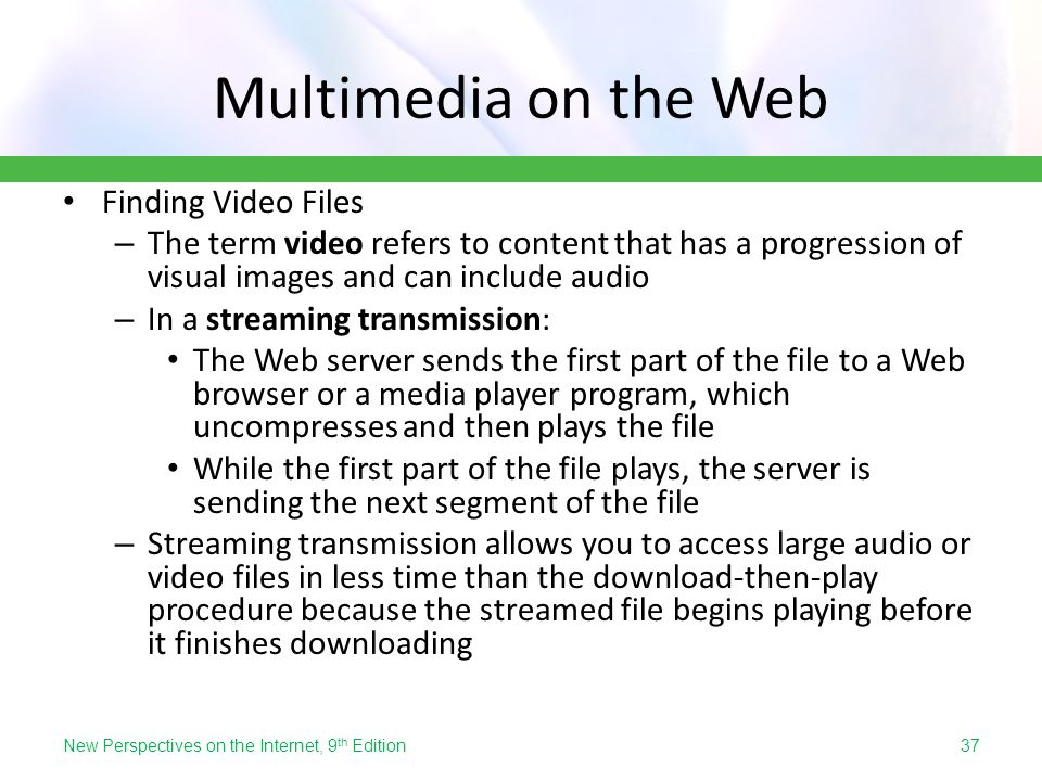 Multimedia on the Web Finding Video Files – The term video refers to content that has a progression of visual images and can include audio – In a stre