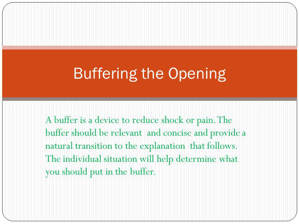 A buffer is a device to reduce shock or pain. The buffer should be relevant and concise and provide a natural transition to the explanation that follo