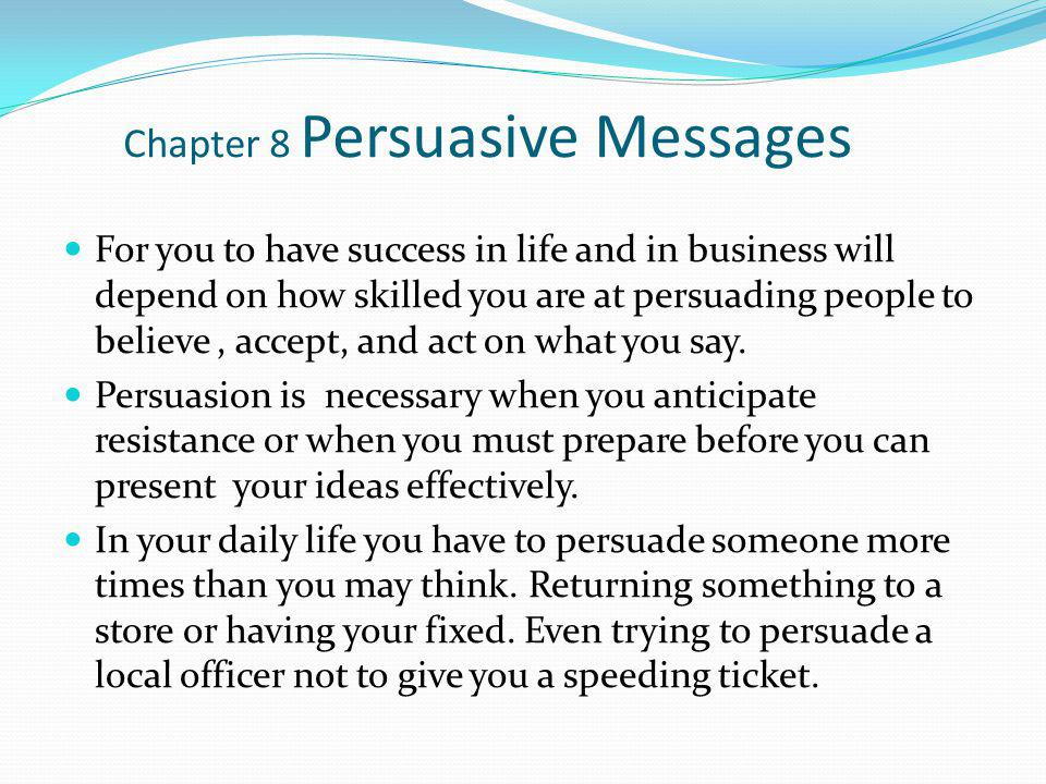 Chapter 8 Persuasive Messages For you to have success in life and in business will depend on how skilled you are at persuading people to believe, acce