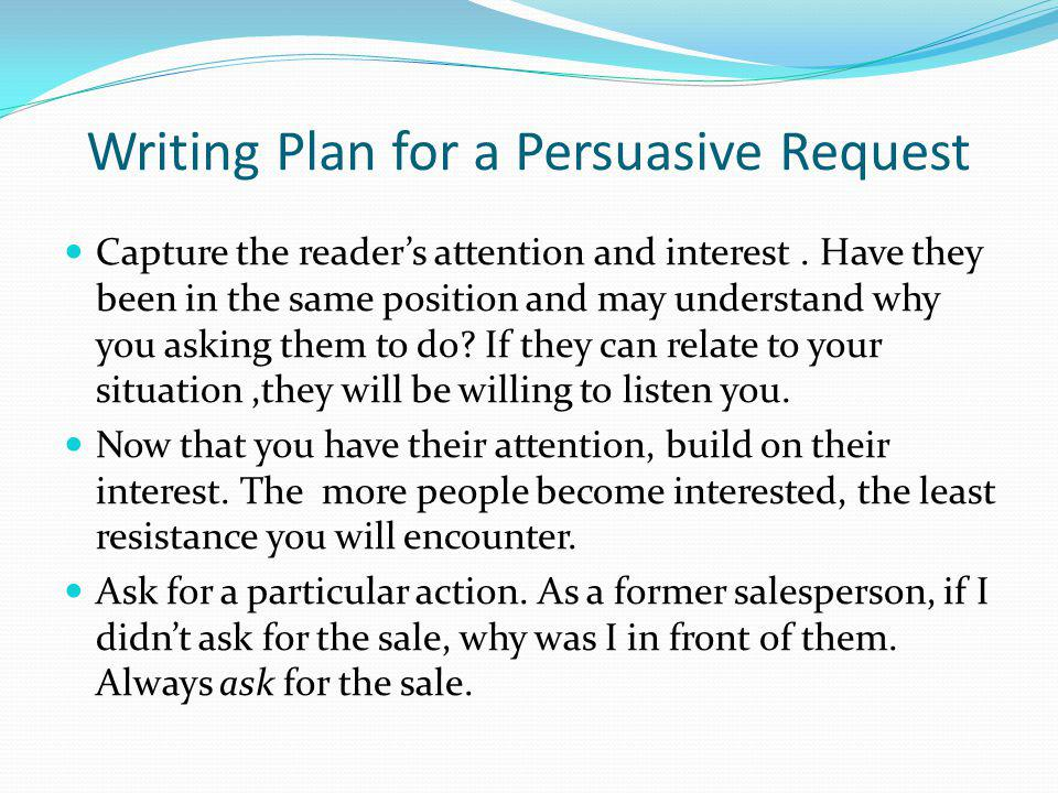Writing Plan for a Persuasive Request Capture the readers attention and interest. Have they been in the same position and may understand why you askin