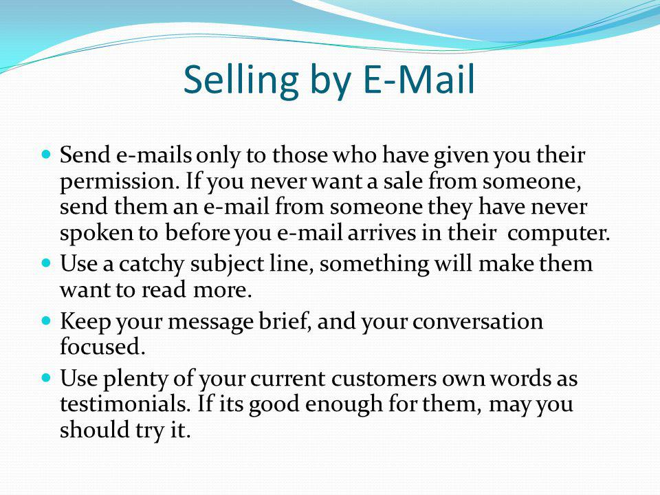 Selling by E-Mail Send e-mails only to those who have given you their permission. If you never want a sale from someone, send them an e-mail from some