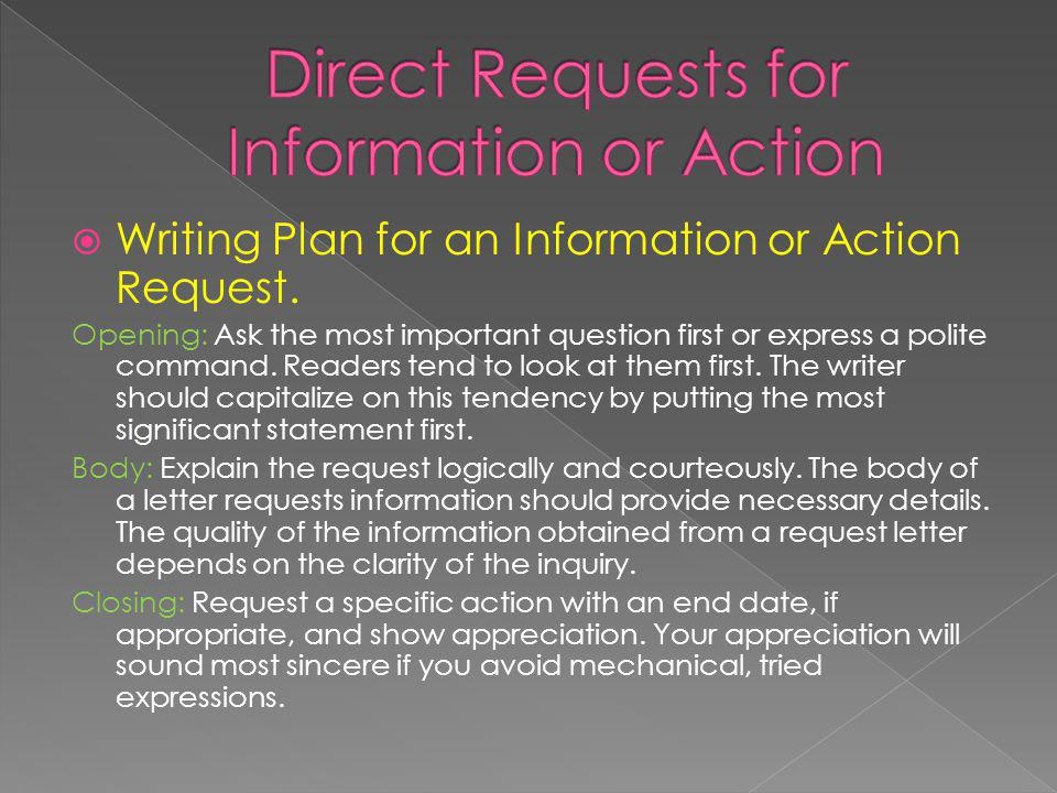 Writing Plan for an Information or Action Request. Opening: Ask the most important question first or express a polite command. Readers tend to look at