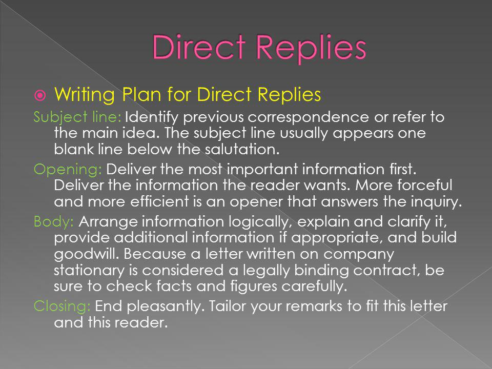 Writing Plan for Direct Replies Subject line: Identify previous correspondence or refer to the main idea. The subject line usually appears one blank l