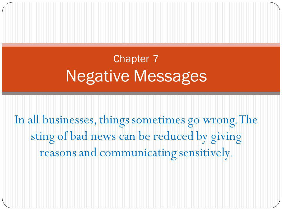 In all businesses, things sometimes go wrong. The sting of bad news can be reduced by giving reasons and communicating sensitively. Chapter 7 Negative