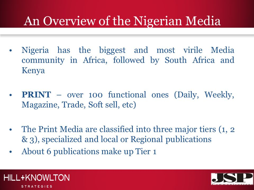 An Overview of the Nigerian Media Nigeria has the biggest and most virile Media community in Africa, followed by South Africa and Kenya PRINT – over 100 functional ones (Daily, Weekly, Magazine, Trade, Soft sell, etc) The Print Media are classified into three major tiers (1, 2 & 3), specialized and local or Regional publications About 6 publications make up Tier 1