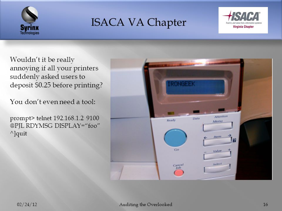ISACA VA Chapter 02/24/12Auditing the Overlooked16 Wouldnt it be really annoying if all your printers suddenly asked users to deposit $0.25 before pri