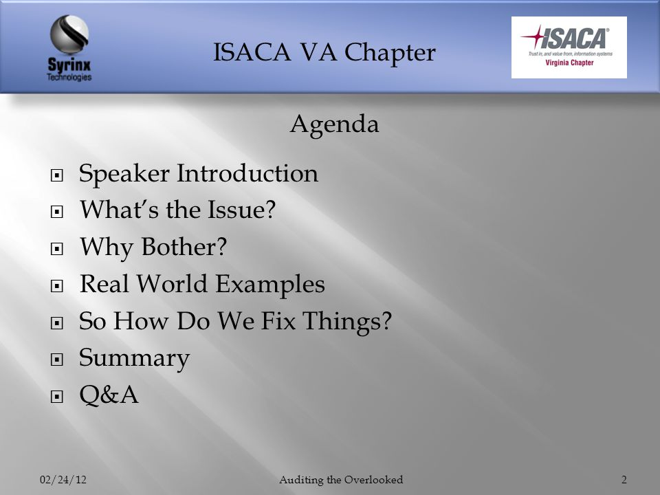 ISACA VA Chapter Speaker Introduction Whats the Issue? Why Bother? Real World Examples So How Do We Fix Things? Summary Q&A 02/24/12Auditing the Overl