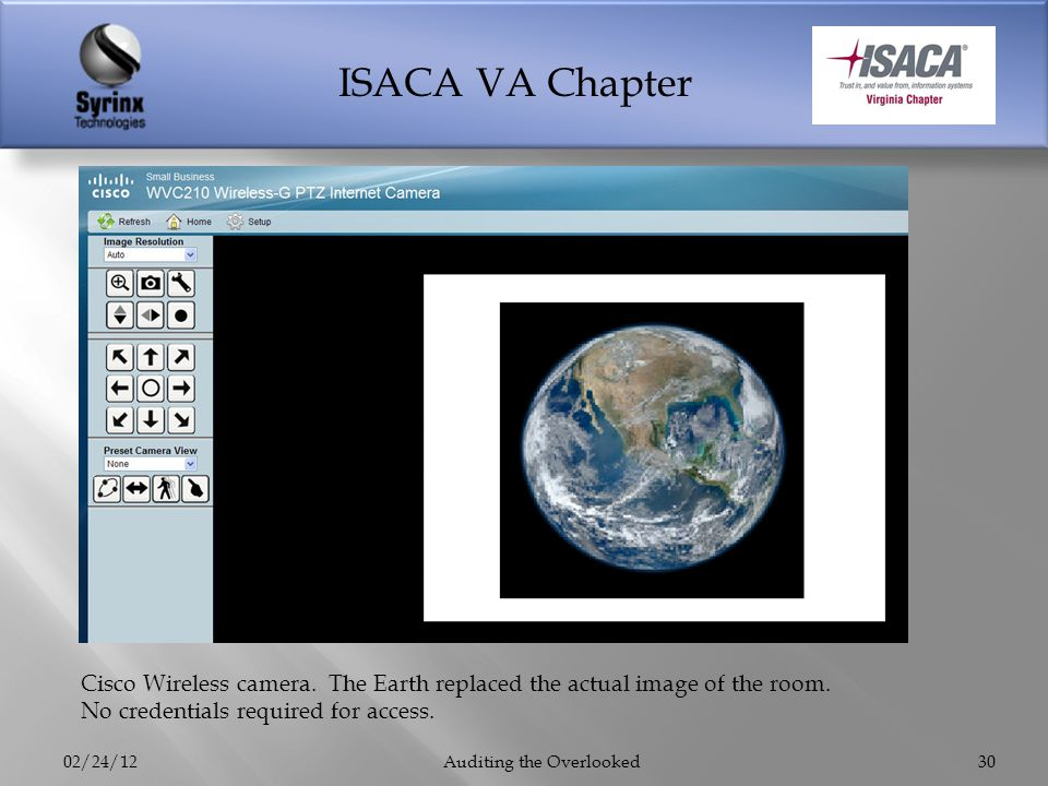 ISACA VA Chapter 02/24/12Auditing the Overlooked30 Cisco Wireless camera. The Earth replaced the actual image of the room. No credentials required for