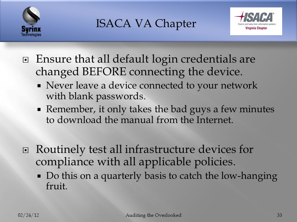ISACA VA Chapter Ensure that all default login credentials are changed BEFORE connecting the device. Never leave a device connected to your network wi