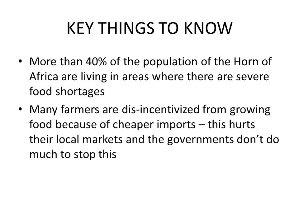 KEY THINGS TO KNOW More than 40% of the population of the Horn of Africa are living in areas where there are severe food shortages Many farmers are di