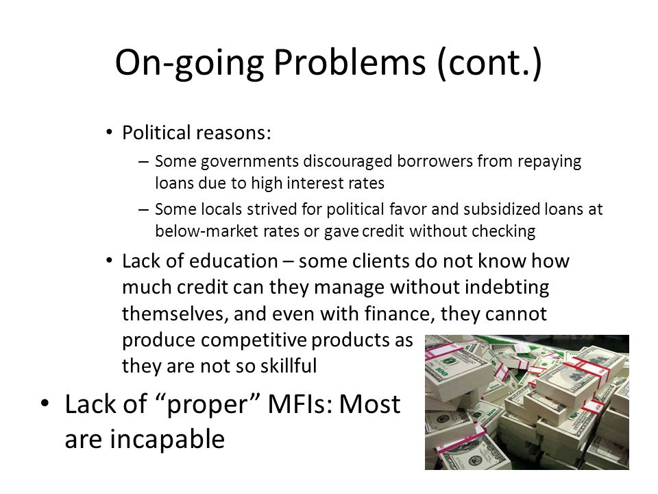 On-going Problems (cont.) Political reasons: – Some governments discouraged borrowers from repaying loans due to high interest rates – Some locals str